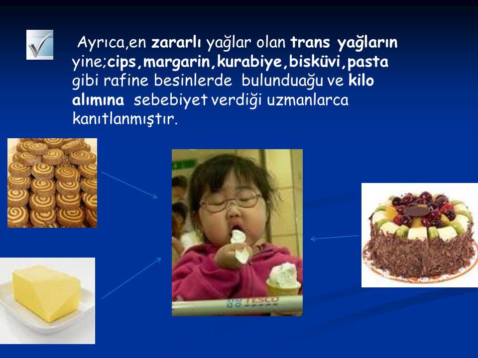 Ayrıca,en zararlı yağlar olan trans yağların yine;cips,margarin,kurabiye,bisküvi,pasta gibi rafine besinlerde bulunduağu ve kilo alımına sebebiyet verdiği uzmanlarca kanıtlanmıştır.
