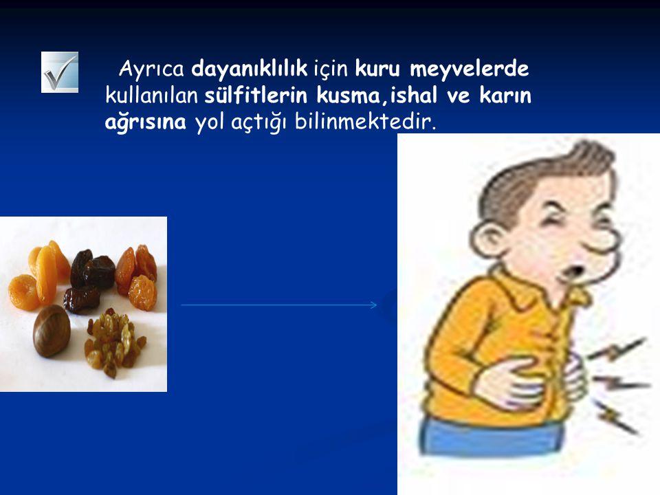 Ayrıca dayanıklılık için kuru meyvelerde kullanılan sülfitlerin kusma,ishal ve karın ağrısına yol açtığı bilinmektedir.