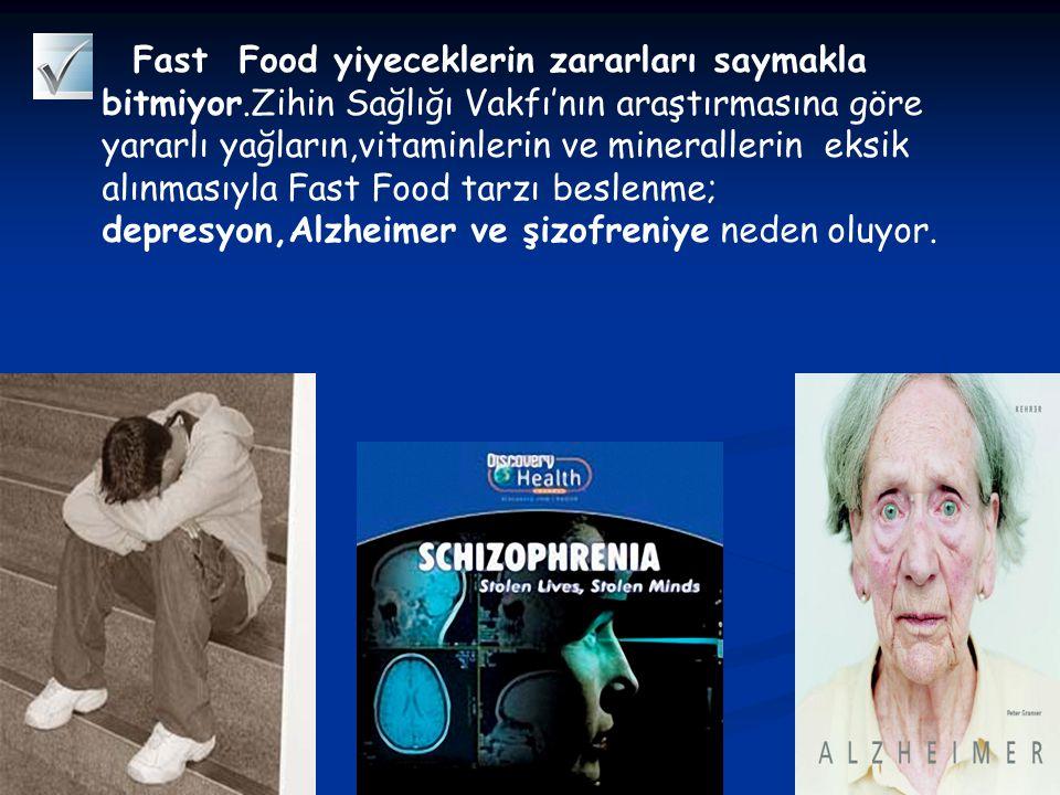 Fast Food yiyeceklerin zararları saymakla bitmiyor.Zihin Sağlığı Vakfı'nın araştırmasına göre yararlı yağların,vitaminlerin ve minerallerin eksik alınmasıyla Fast Food tarzı beslenme; depresyon,Alzheimer ve şizofreniye neden oluyor.