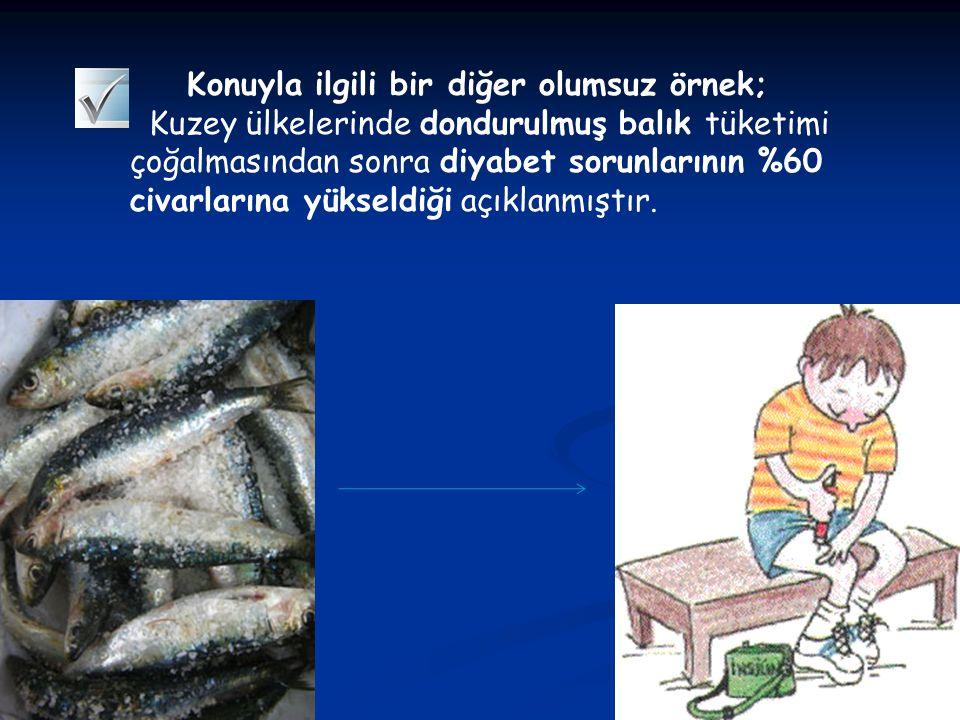 Konuyla ilgili bir diğer olumsuz örnek; Kuzey ülkelerinde dondurulmuş balık tüketimi çoğalmasından sonra diyabet sorunlarının %60 civarlarına yükseldi