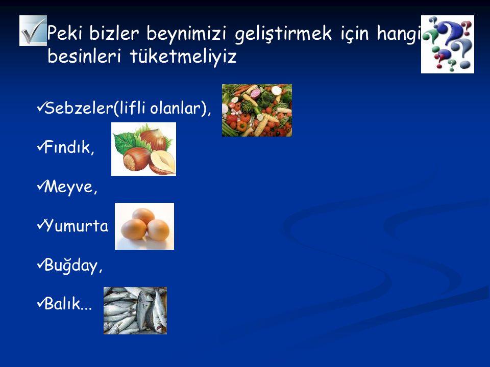 Peki bizler beynimizi geliştirmek için hangi besinleri tüketmeliyiz Sebzeler(lifli olanlar), Fındık, Meyve, Yumurta Buğday, Balık...