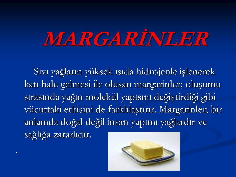 MARGARİNLER MARGARİNLER Sıvı yağların yüksek ısıda hidrojenle işlenerek katı hale gelmesi ile oluşan margarinler; oluşumu sırasında yağın molekül yapısını değiştirdiği gibi vücuttaki etkisini de farklılaştırır.