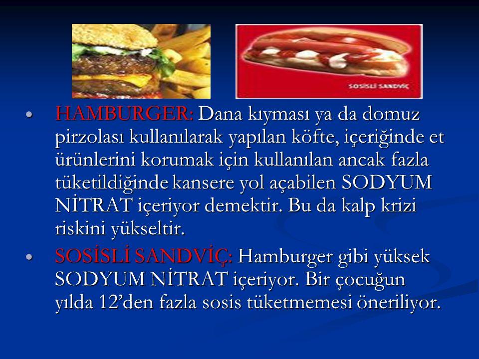 HAMBURGER: Dana kıyması ya da domuz pirzolası kullanılarak yapılan köfte, içeriğinde et ürünlerini korumak için kullanılan ancak fazla tüketildiğinde kansere yol açabilen SODYUM NİTRAT içeriyor demektir.