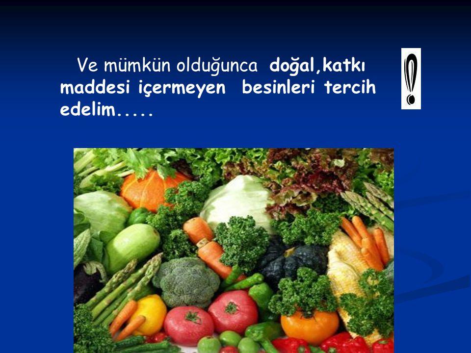 Ve mümkün olduğunca doğal,katkı maddesi içermeyen besinleri tercih edelim.....