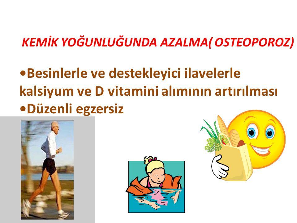 KEMİK YOĞUNLUĞUNDA AZALMA( OSTEOPOROZ) Besinlerle ve destekleyici ilavelerle kalsiyum ve D vitamini alımının artırılması Düzenli egzersiz