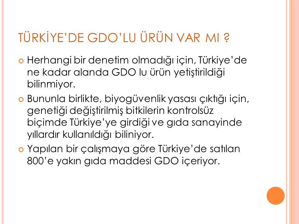 TÜRKİYE'DE GDO'LU ÜRÜN VAR MI ? Herhangi bir denetim olmadığı için, Türkiye'de ne kadar alanda GDO lu ürün yetiştirildiği bilinmiyor. Bununla birlikte
