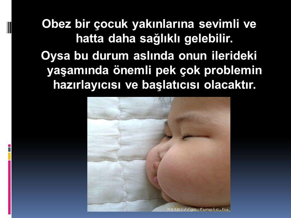 Obez bir çocuk yakınlarına sevimli ve hatta daha sağlıklı gelebilir. Oysa bu durum aslında onun ilerideki yaşamında önemli pek çok problemin hazırlayı