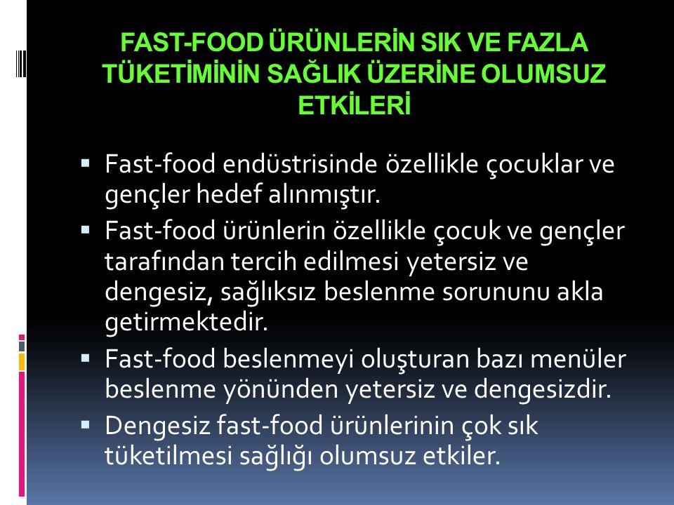 FAST-FOOD ÜRÜNLERİN SIK VE FAZLA TÜKETİMİNİN SAĞLIK ÜZERİNE OLUMSUZ ETKİLERİ  Fast-food endüstrisinde özellikle çocuklar ve gençler hedef alınmıştır.