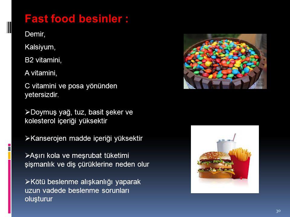 30 Fast food besinler : Demir, Kalsiyum, B2 vitamini, A vitamini, C vitamini ve posa yönünden yetersizdir.  Doymuş yağ, tuz, basit şeker ve kolestero
