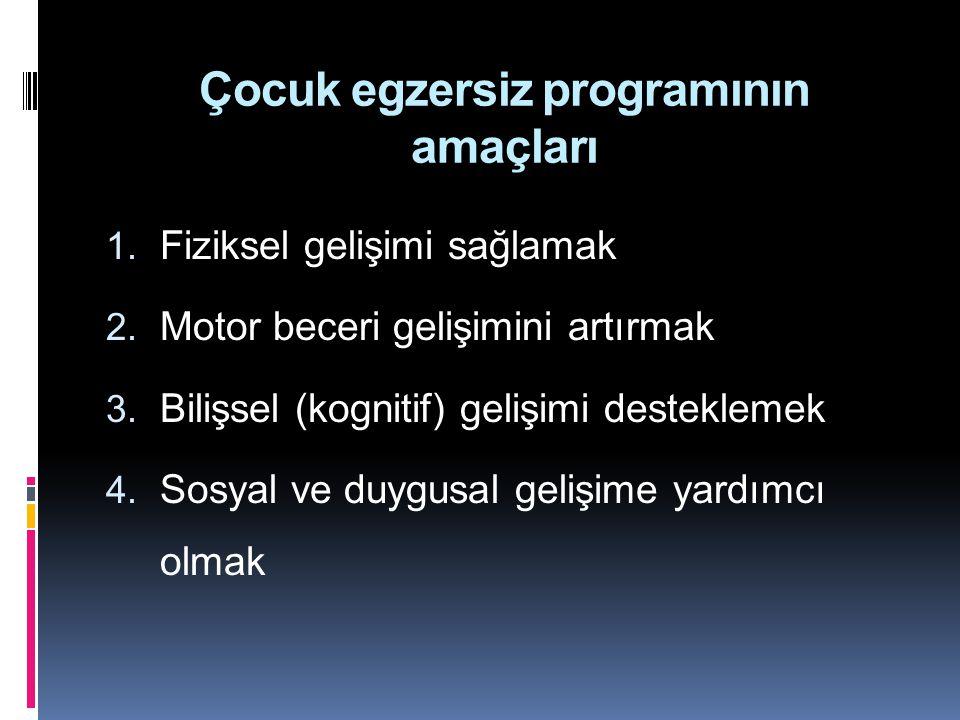 Çocuk egzersiz programının amaçları 1. Fiziksel gelişimi sağlamak 2. Motor beceri gelişimini artırmak 3. Bilişsel (kognitif) gelişimi desteklemek 4. S