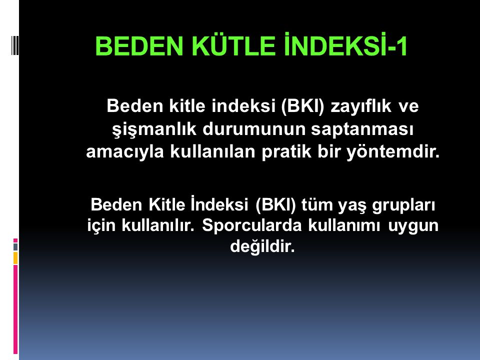 BEDEN KÜTLE İNDEKSİ-1 Beden kitle indeksi (BKI) zayıflık ve şişmanlık durumunun saptanması amacıyla kullanılan pratik bir yöntemdir. Beden Kitle İndek