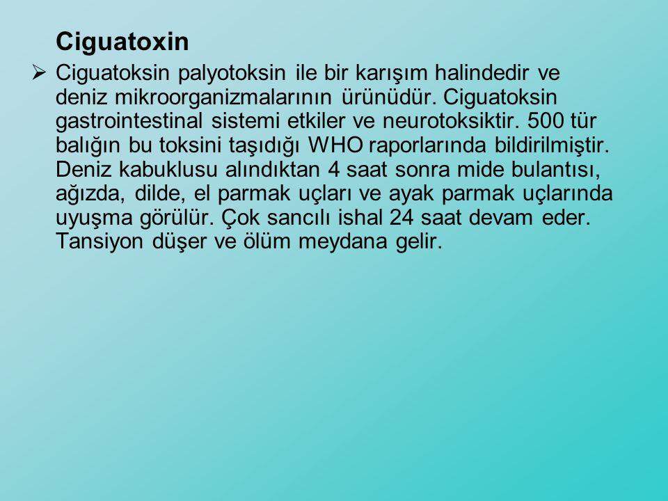Ciguatoxin  Ciguatoksin palyotoksin ile bir karışım halindedir ve deniz mikroorganizmalarının ürünüdür. Ciguatoksin gastrointestinal sistemi etkiler