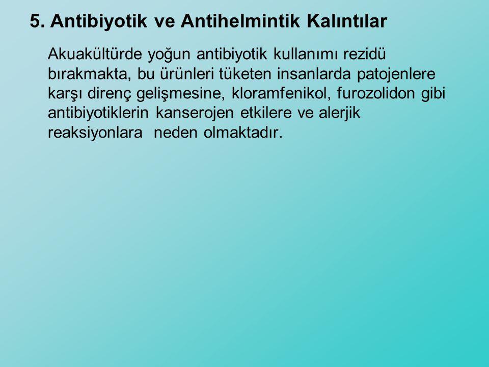 5. Antibiyotik ve Antihelmintik Kalıntılar Akuakültürde yoğun antibiyotik kullanımı rezidü bırakmakta, bu ürünleri tüketen insanlarda patojenlere karş
