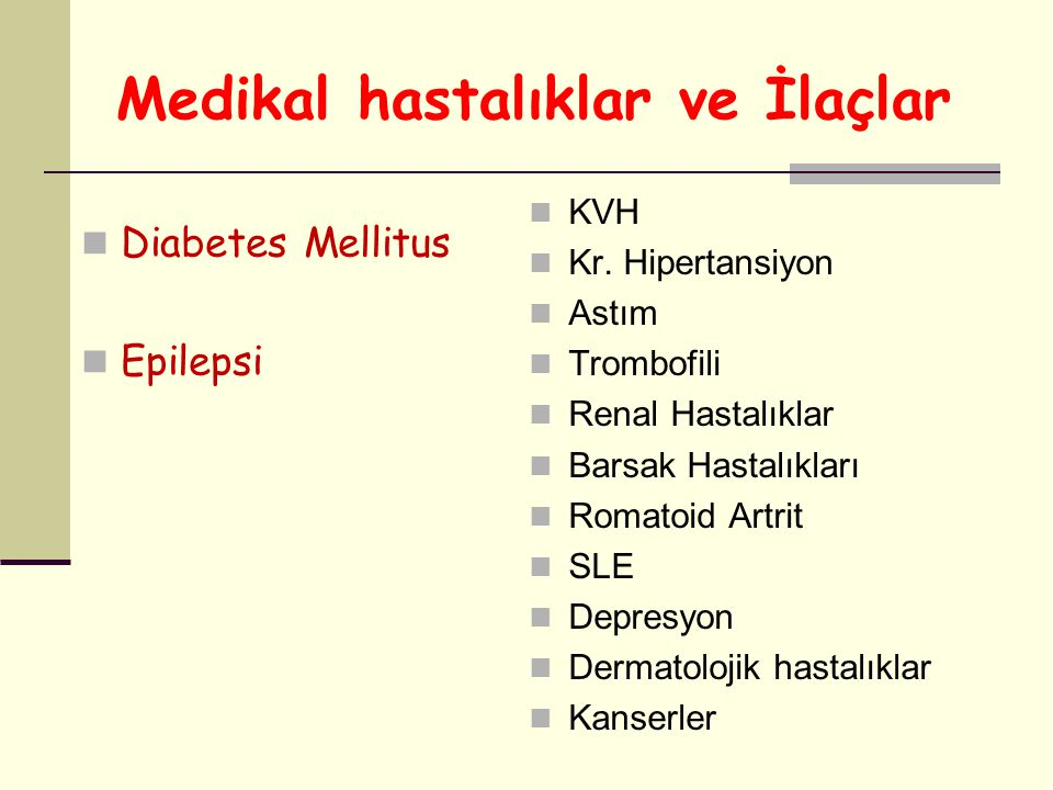 Medikal hastalıklar ve İlaçlar Diabetes Mellitus Epilepsi KVH Kr. Hipertansiyon Astım Trombofili Renal Hastalıklar Barsak Hastalıkları Romatoid Artrit