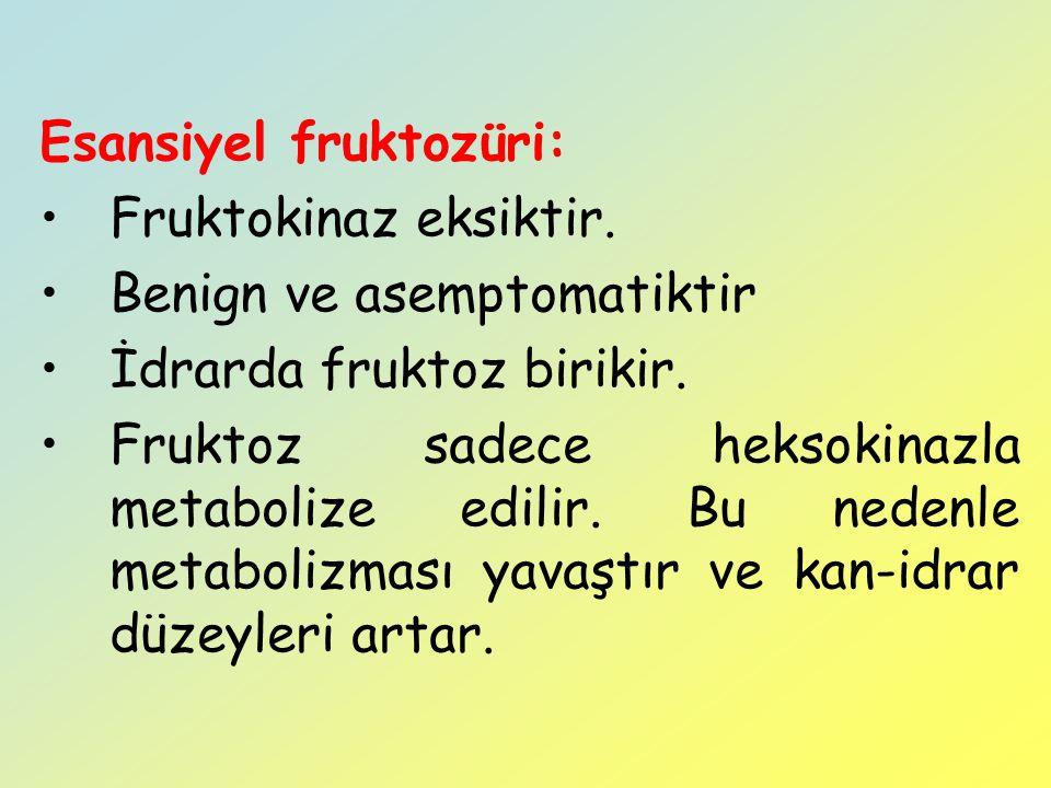 Esansiyel fruktozüri: Fruktokinaz eksiktir. Benign ve asemptomatiktir İdrarda fruktoz birikir. Fruktoz sadece heksokinazla metabolize edilir. Bu neden