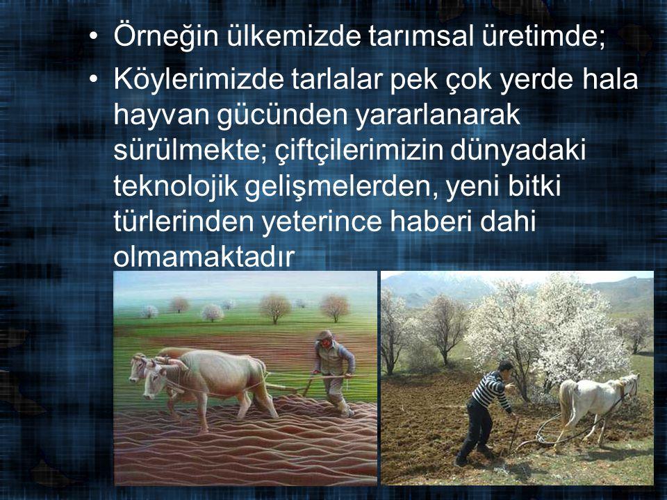 Örneğin ülkemizde tarımsal üretimde; Köylerimizde tarlalar pek çok yerde hala hayvan gücünden yararlanarak sürülmekte; çiftçilerimizin dünyadaki teknolojik gelişmelerden, yeni bitki türlerinden yeterince haberi dahi olmamaktadır