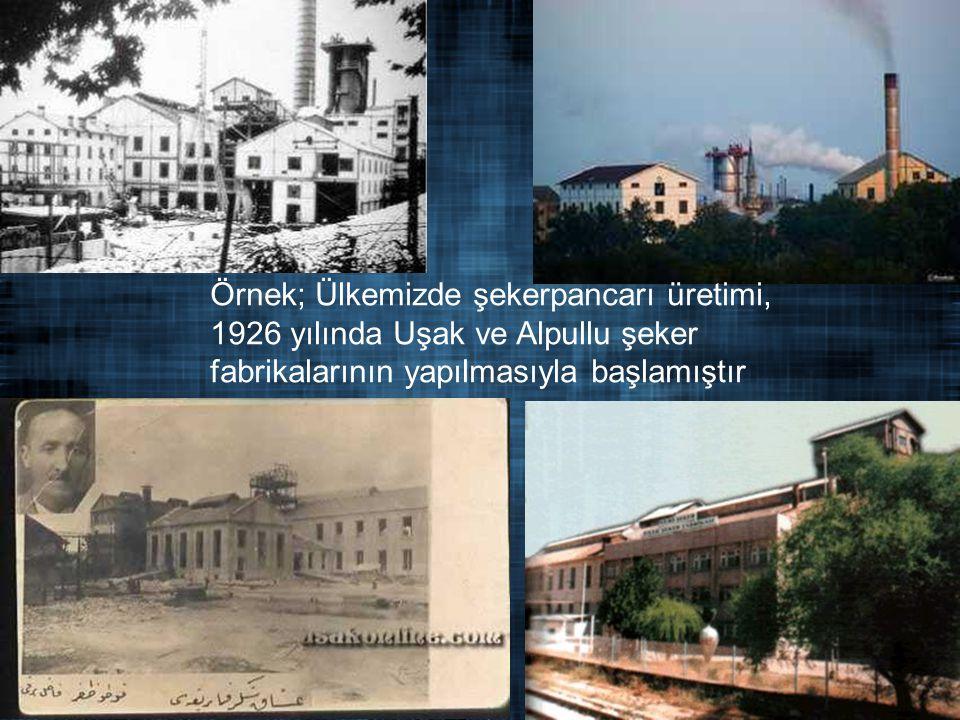 . Örnek; Ülkemizde şekerpancarı üretimi, 1926 yılında Uşak ve Alpullu şeker fabrikalarının yapılmasıyla başlamıştır