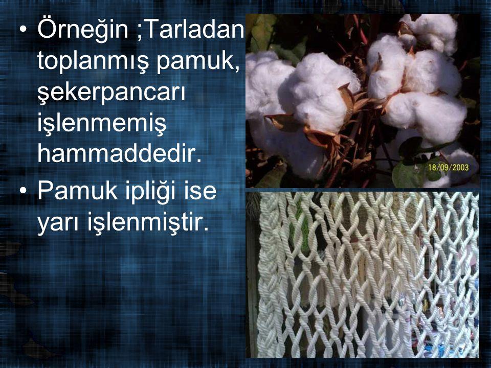 Örneğin ;Tarladan toplanmış pamuk, şekerpancarı işlenmemiş hammaddedir.