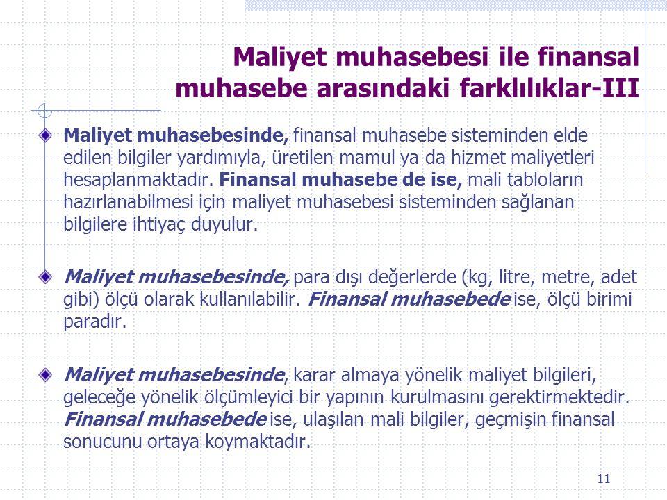 Maliyet muhasebesi ile finansal muhasebe arasındaki farklılıklar-III Maliyet muhasebesinde, finansal muhasebe sisteminden elde edilen bilgiler yardımıyla, üretilen mamul ya da hizmet maliyetleri hesaplanmaktadır.