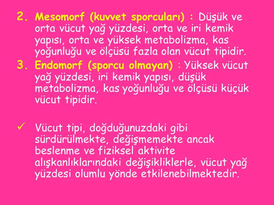 2. Mesomorf (kuvvet sporcuları) : Düşük ve orta vücut yağ yüzdesi, orta ve iri kemik yapısı, orta ve yüksek metabolizma, kas yoğunluğu ve ölçüsü fazla
