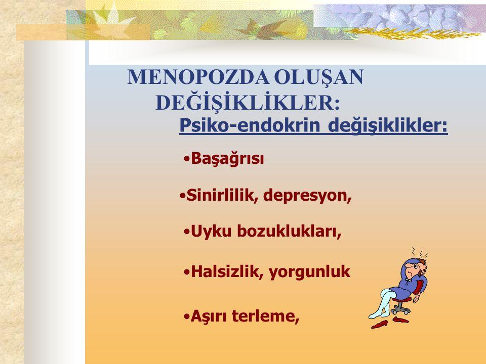 MENOPOZDA OLUŞAN DEĞİŞİKLİKLER: Halsizlik, yorgunluk Psiko-endokrin değişiklikler: Başağrısı Sinirlilik, depresyon, Uyku bozuklukları, Aşırı terleme,