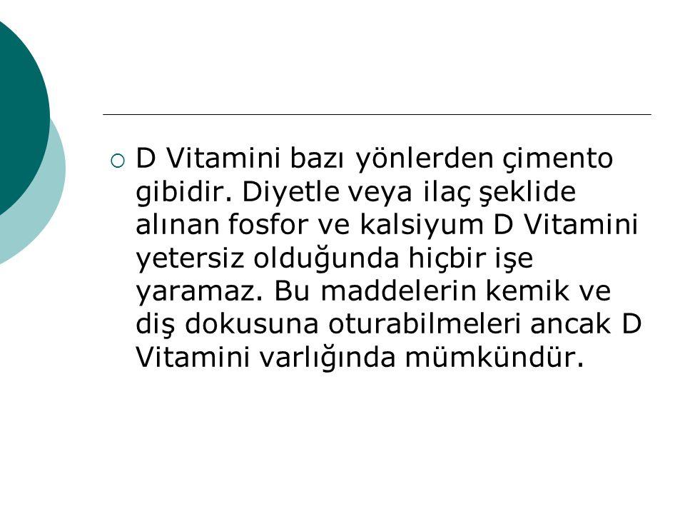  D Vitamini bazı yönlerden çimento gibidir. Diyetle veya ilaç şeklide alınan fosfor ve kalsiyum D Vitamini yetersiz olduğunda hiçbir işe yaramaz. Bu