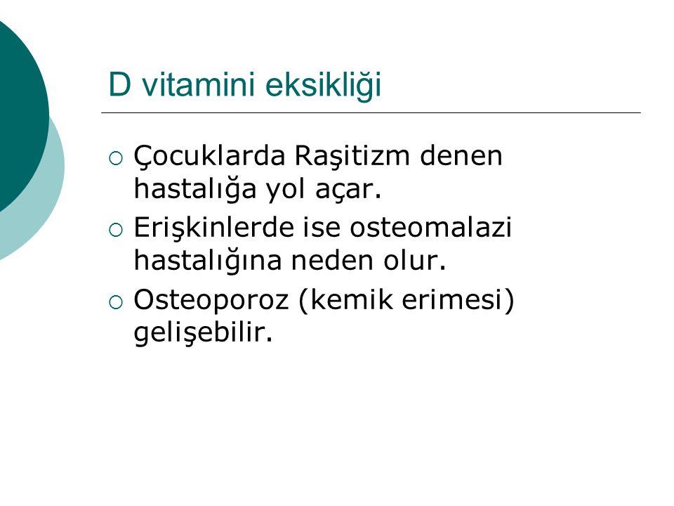 D vitamini eksikliği  Çocuklarda Raşitizm denen hastalığa yol açar.  Erişkinlerde ise osteomalazi hastalığına neden olur.  Osteoporoz (kemik erimes