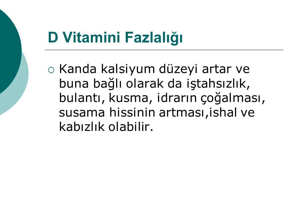 D Vitamini Fazlalığı  Kanda kalsiyum düzeyi artar ve buna bağlı olarak da iştahsızlık, bulantı, kusma, idrarın çoğalması, susama hissinin artması,ish