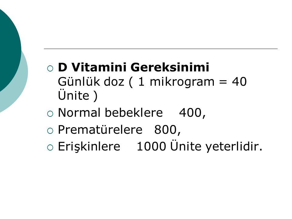  D Vitamini Gereksinimi Günlük doz ( 1 mikrogram = 40 Ünite )  Normal bebeklere 400,  Prematürelere 800,  Erişkinlere 1000 Ünite yeterlidir.