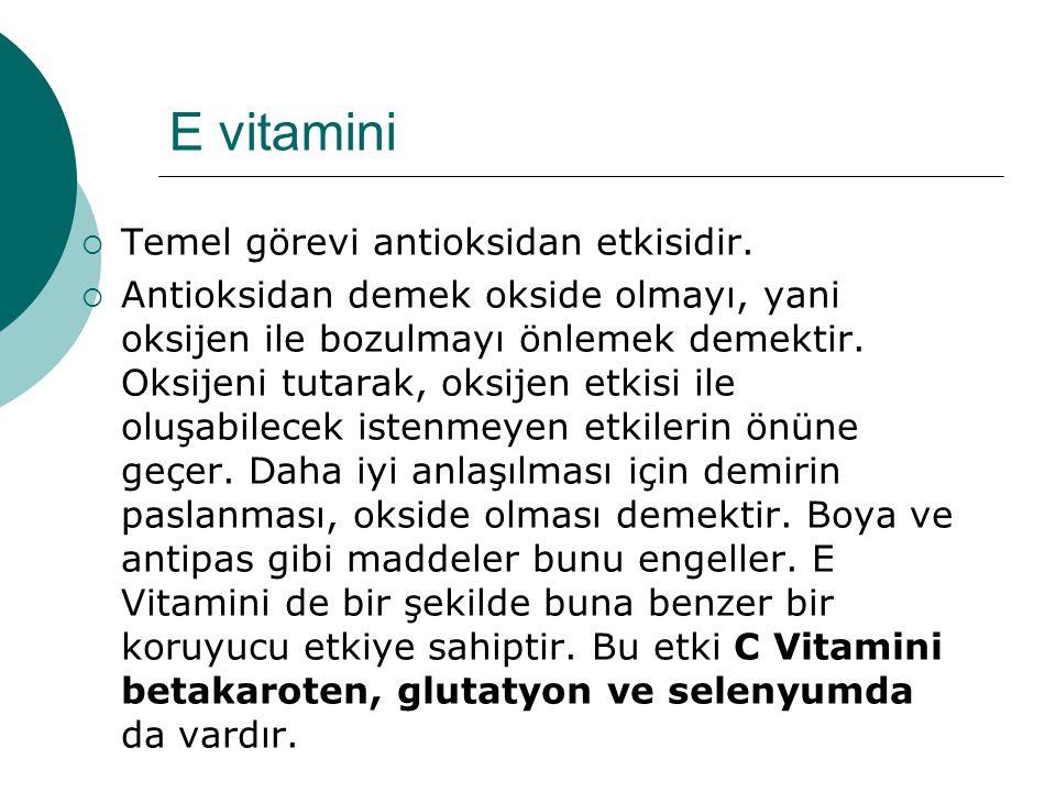 E vitamini  Temel görevi antioksidan etkisidir.  Antioksidan demek okside olmayı, yani oksijen ile bozulmayı önlemek demektir. Oksijeni tutarak, oks