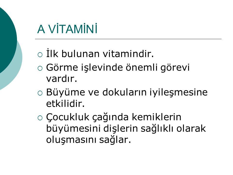 A VİTAMİNİ  İlk bulunan vitamindir.  Görme işlevinde önemli görevi vardır.  Büyüme ve dokuların iyileşmesine etkilidir.  Çocukluk çağında kemikler