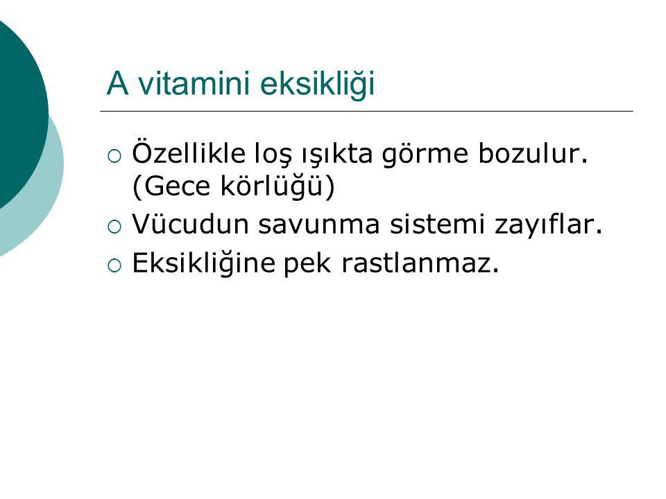 A vitamini eksikliği  Özellikle loş ışıkta görme bozulur. (Gece körlüğü)  Vücudun savunma sistemi zayıflar.  Eksikliğine pek rastlanmaz.