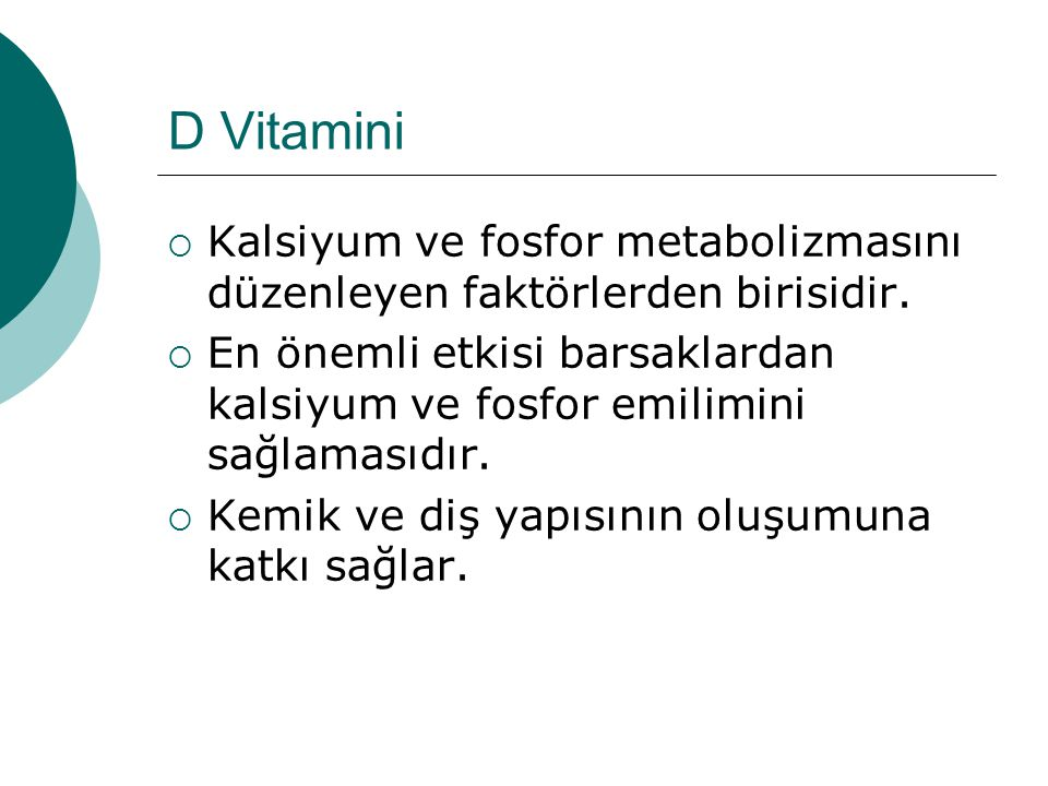 D Vitamini  Kalsiyum ve fosfor metabolizmasını düzenleyen faktörlerden birisidir.  En önemli etkisi barsaklardan kalsiyum ve fosfor emilimini sağlam
