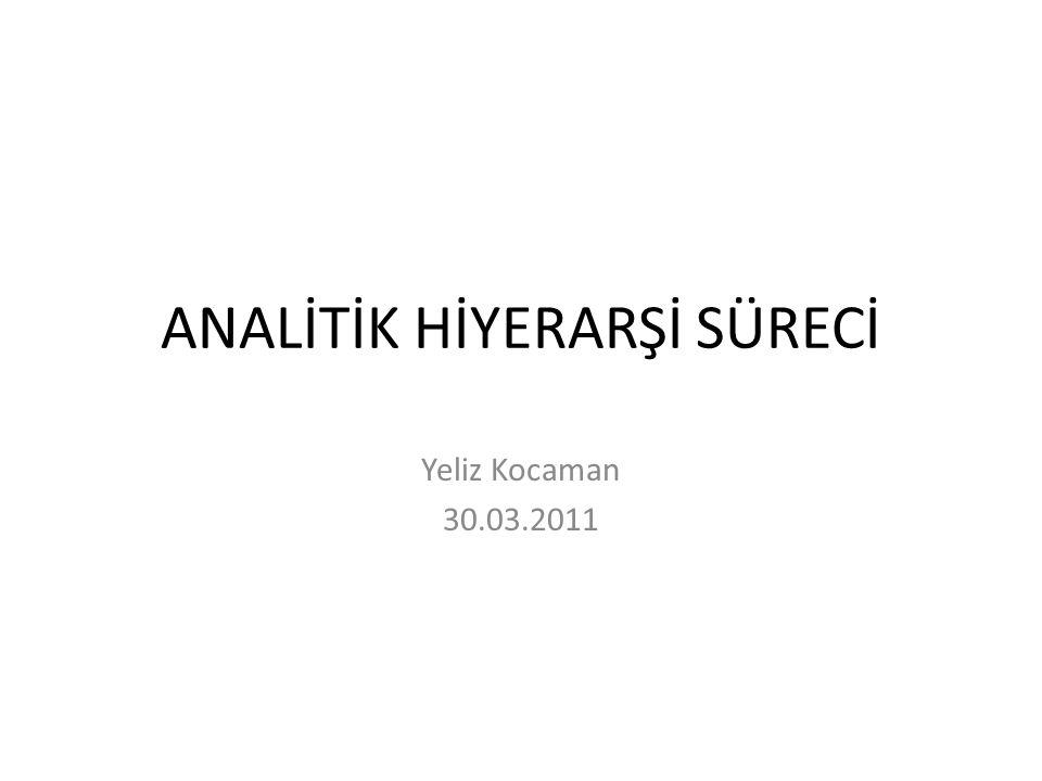 ANALİTİK HİYERARŞİ SÜRECİ Yeliz Kocaman 30.03.2011