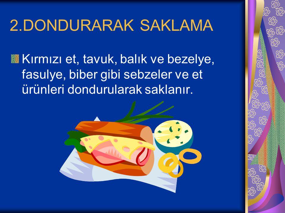 2.DONDURARAK SAKLAMA Kırmızı et, tavuk, balık ve bezelye, fasulye, biber gibi sebzeler ve et ürünleri dondurularak saklanır.