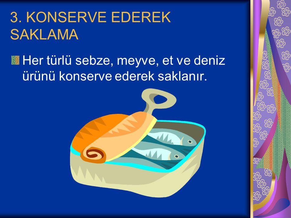 3. KONSERVE EDEREK SAKLAMA Her türlü sebze, meyve, et ve deniz ürünü konserve ederek saklanır.