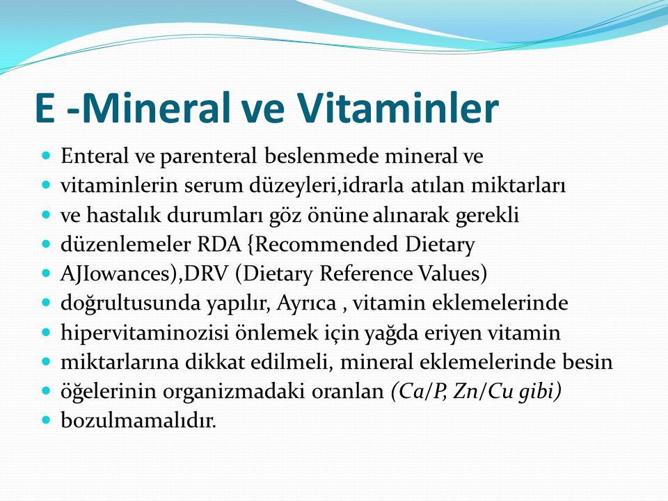 E -Mineral ve Vitaminler Enteral ve parenteral beslenmede mineral ve vitaminlerin serum düzeyleri,idrarla atılan miktarları ve hastalık durumları göz önüne alınarak gerekli düzenlemeler RDA {Recommended Dietary AJIowances),DRV (Dietary Reference Values) doğrultusunda yapılır, Ayrıca, vitamin eklemelerinde hipervitaminozisi önlemek için yağda eriyen vitamin miktarlarına dikkat edilmeli, mineral eklemelerinde besin öğelerinin organizmadaki oranlan (Ca/P, Zn/Cu gibi) bozulmamalıdır.