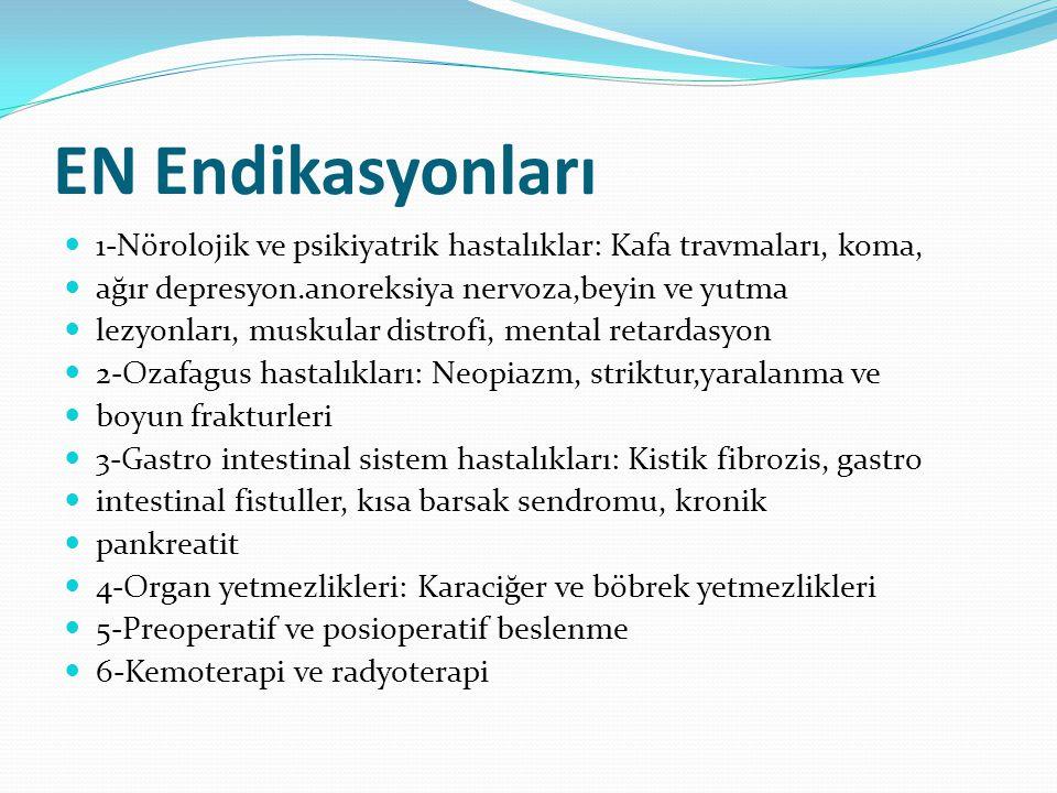 EN Endikasyonları 1-Nörolojik ve psikiyatrik hastalıklar: Kafa travmaları, koma, ağır depresyon.anoreksiya nervoza,beyin ve yutma lezyonları, muskular distrofi, mental retardasyon 2-Ozafagus hastalıkları: Neopiazm, striktur,yaralanma ve boyun frakturleri 3-Gastro intestinal sistem hastalıkları: Kistik fibrozis, gastro intestinal fistuller, kısa barsak sendromu, kronik pankreatit 4-Organ yetmezlikleri: Karaciğer ve böbrek yetmezlikleri 5-Preoperatif ve posioperatif beslenme 6-Kemoterapi ve radyoterapi