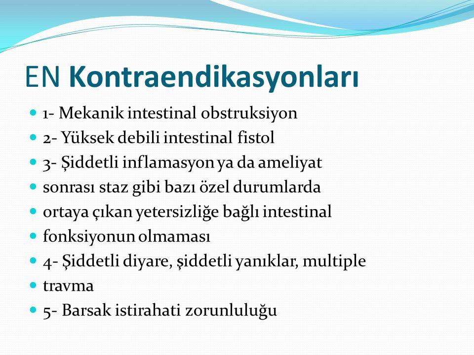 EN Kontraendikasyonları 1- Mekanik intestinal obstruksiyon 2- Yüksek debili intestinal fistol 3- Şiddetli inflamasyon ya da ameliyat sonrası staz gibi bazı özel durumlarda ortaya çıkan yetersizliğe bağlı intestinal fonksiyonun olmaması 4- Şiddetli diyare, şiddetli yanıklar, multiple travma 5- Barsak istirahati zorunluluğu