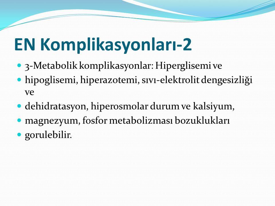 EN Komplikasyonları-2 3-Metabolik komplikasyonlar: Hiperglisemi ve hipoglisemi, hiperazotemi, sıvı-elektrolit dengesizliği ve dehidratasyon, hiperosmolar durum ve kalsiyum, magnezyum, fosfor metabolizması bozuklukları gorulebilir.