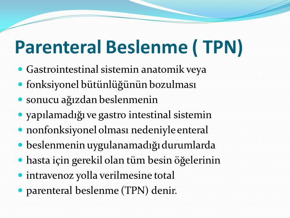 Parenteral Beslenme ( TPN) Gastrointestinal sistemin anatomik veya fonksiyonel bütünlüğünün bozulması sonucu ağızdan beslenmenin yapılamadığı ve gastro intestinal sistemin nonfonksiyonel olması nedeniyle enteral beslenmenin uygulanamadığı durumlarda hasta için gerekil olan tüm besin öğelerinin intravenoz yolla verilmesine total parenteral beslenme (TPN) denir.