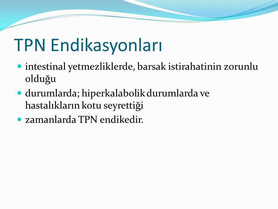 TPN Endikasyonları intestinal yetmezliklerde, barsak istirahatinin zorunlu olduğu durumlarda; hiperkalabolik durumlarda ve hastalıkların kotu seyrettiği zamanlarda TPN endikedir.