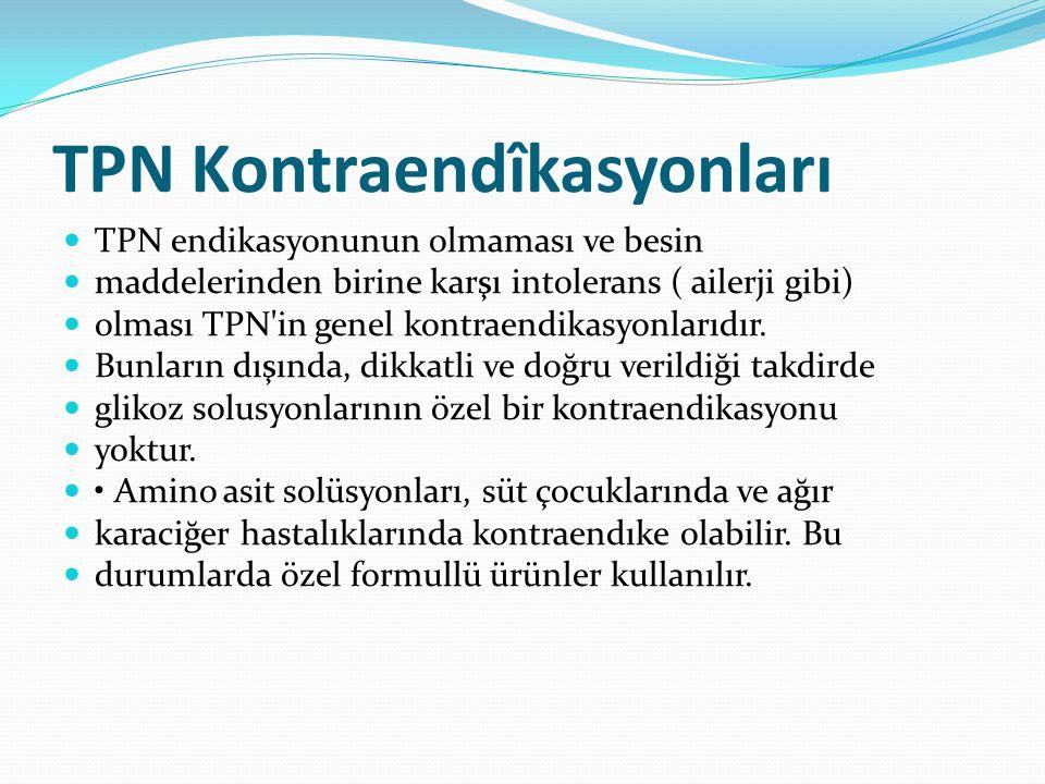 TPN Kontraendîkasyonları TPN endikasyonunun olmaması ve besin maddelerinden birine karşı intolerans ( ailerji gibi) olması TPN in genel kontraendikasyonlarıdır.