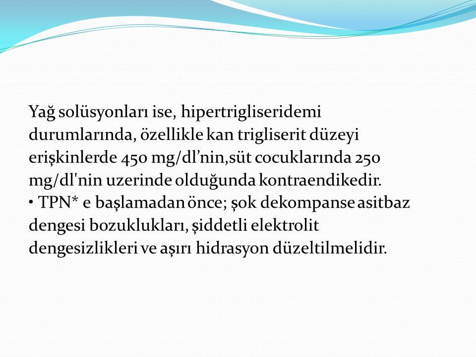 Yağ solüsyonları ise, hipertrigliseridemi durumlarında, özellikle kan trigliserit düzeyi erişkinlerde 450 mg/dl'nin,süt cocuklarında 250 mg/dl nin uzerinde olduğunda kontraendikedir.