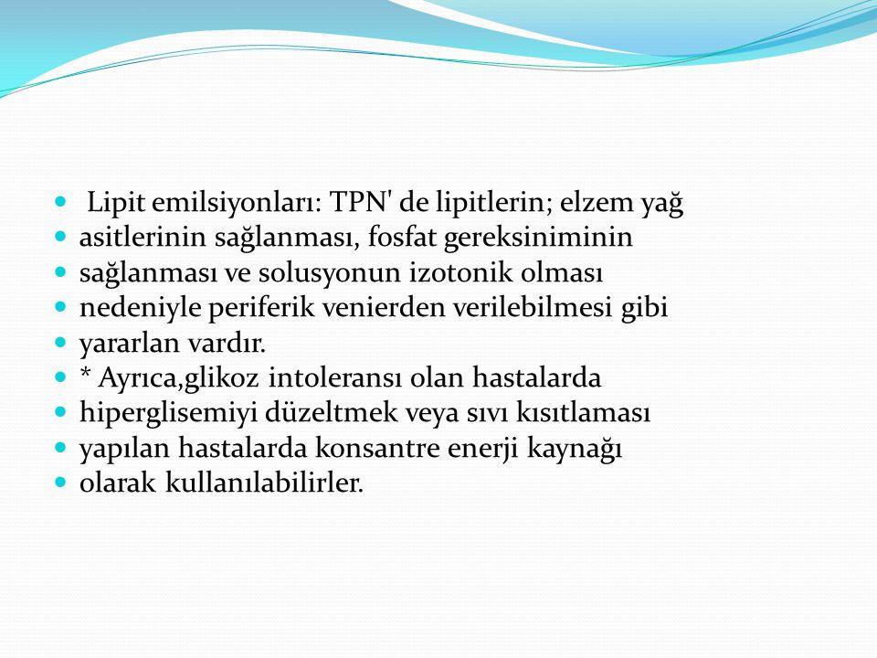 Lipit emilsiyonları: TPN de lipitlerin; elzem yağ asitlerinin sağlanması, fosfat gereksiniminin sağlanması ve solusyonun izotonik olması nedeniyle periferik venierden verilebilmesi gibi yararlan vardır.