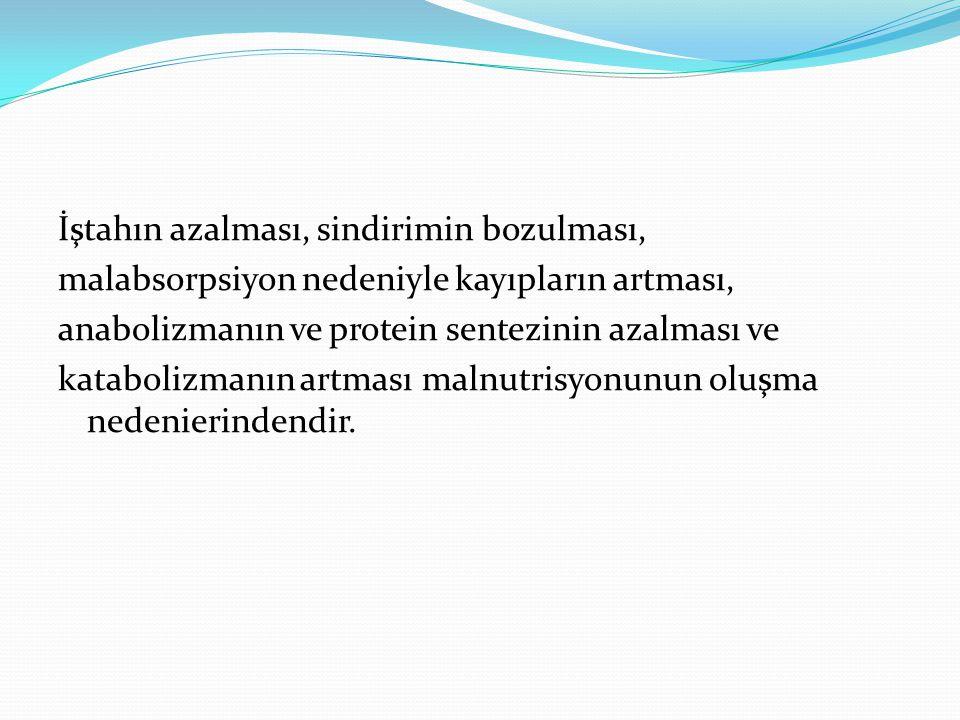 İştahın azalması, sindirimin bozulması, malabsorpsiyon nedeniyle kayıpların artması, anabolizmanın ve protein sentezinin azalması ve katabolizmanın artması malnutrisyonunun oluşma nedenierindendir.
