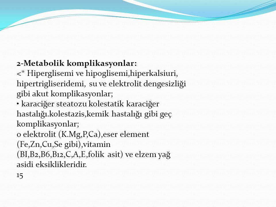 2-Metabolik komplikasyonlar: <* Hiperglisemi ve hipoglisemi,hiperkalsiuri, hipertrigliseridemi, su ve elektrolit dengesizliği gibi akut komplikasyonlar; karaciğer steatozu kolestatik karaciğer hastalığı.kolestazis,kemik hastalığı gibi geç komplikasyonlar; o elektrolit (K.Mg,P,Ca),eser element (Fe,Zn,Cu,Se gibi),vitamin (BI,B2,B6,B12,C,A,E,folik asit) ve elzem yağ asidi eksiklikleridir.