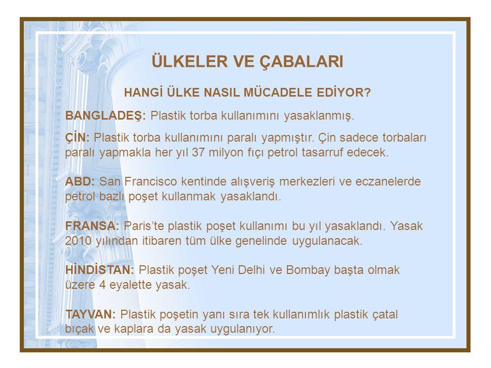 ÜLKELER VE ÇABALARI HANGİ ÜLKE NASIL MÜCADELE EDİYOR? BANGLADEŞ: Plastik torba kullanımını yasaklanmış. ÇİN: Plastik torba kullanımını paralı yapmıştı