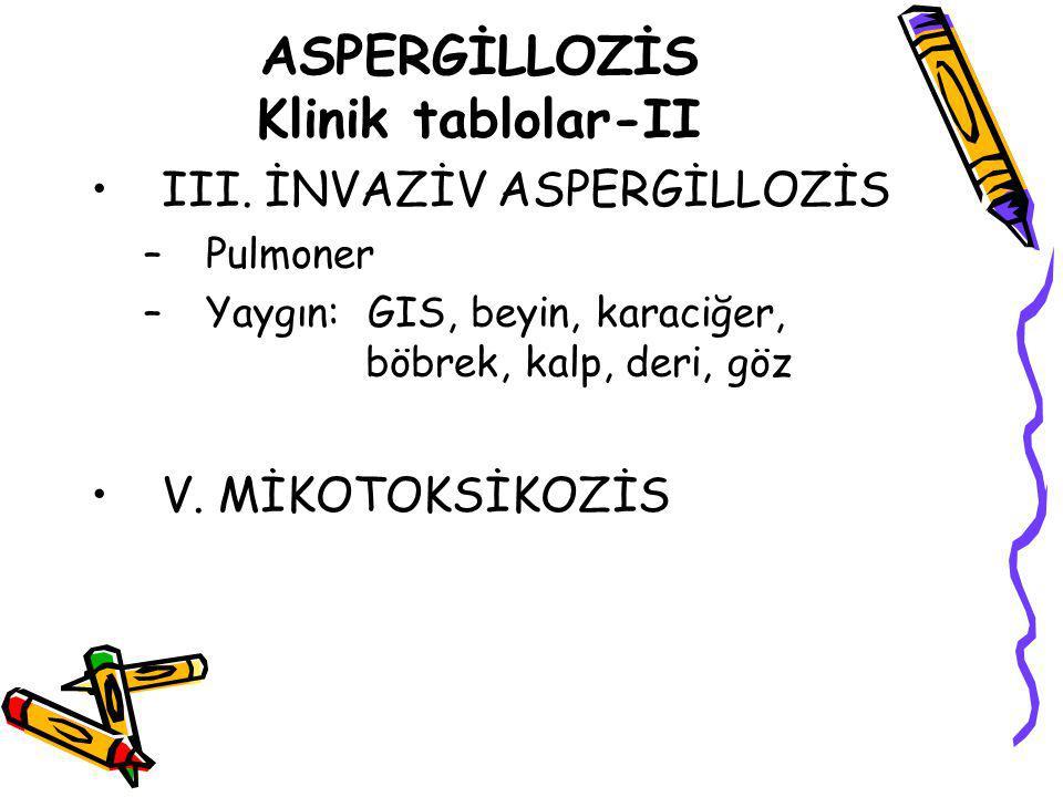 ASPERGİLLOZİS Klinik tablolar-II III. İNVAZİV ASPERGİLLOZİS –Pulmoner –Yaygın: GIS, beyin, karaciğer, böbrek, kalp, deri, göz V. MİKOTOKSİKOZİS