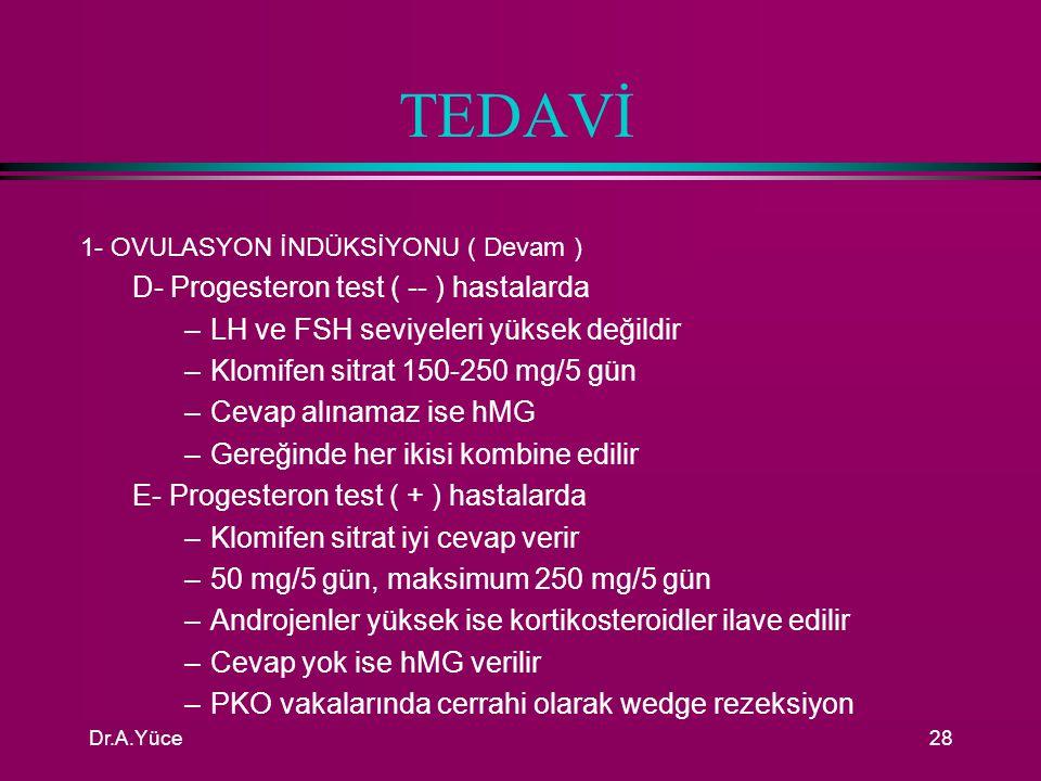 Dr.A.Yüce27 TEDAVİ 1- OVULASYON İNDÜKSİYONU A-Hipofizer makroadenomlu Amenore-Galaktoreli hastada –Cerrahi tedavi –Bromocriptin ile tedavi B- Mikroadenomlu Amenore-Galaktoreli hastada –Bromocriptin 2,5 mgx2/gün C- Hipotiroidili hastada –Tiroid replasman tedavisi D- Primer Ovarial Yetmezlikli hastalarda –Otoimmun ooforitisli hastalarda kortikosteroid –İdiopatik olanlarda ovulasyon yaptırılamaz –Y kromozomlu hastada ooforektomi ( Tümör riski )
